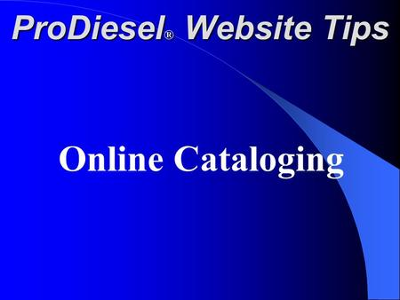 ProDiesel ® Website Tips Online Cataloging. At the top of each page of our website is an Icon Labeled Web Catalog. Click this icon to go to the Home Catalog.
