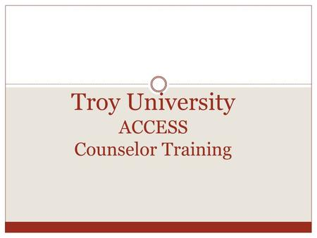 Troy University ACCESS Counselor Training. Information Live Web Address:  Username: firstname.lastname Password: