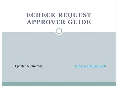 ECHECK REQUEST APPROVER GUIDE Updated 08/10/2013https://enet.miami.edu.