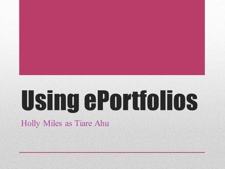 Using ePortfolios Holly Miles as Tiare Ahu. Reasons for Use Interactive learning Display of work done by students Student directed learning Students decide.