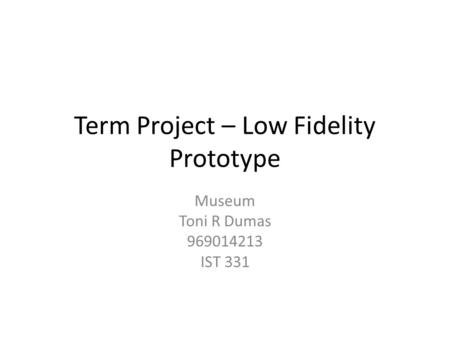 Term Project – Low Fidelity Prototype Museum Toni R Dumas 969014213 IST 331.