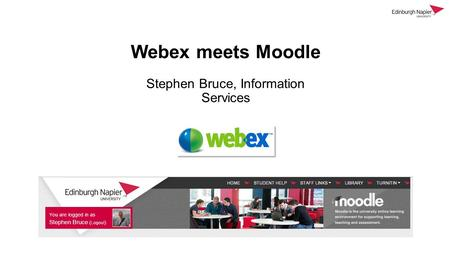 Webex meets Moodle Stephen Bruce, Information Services.