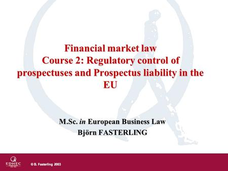 © B. Fasterling 2003 M.Sc. in European Business Law Björn FASTERLING Financial market law Course 2: Regulatory control of prospectuses and Prospectus liability.