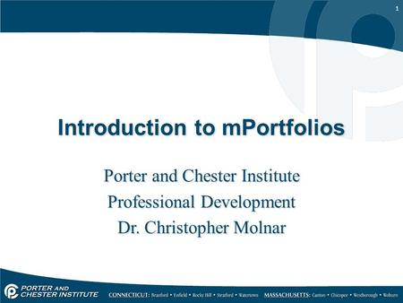 1 Introduction to mPortfolios Porter and Chester Institute Professional Development Dr. Christopher Molnar Porter and Chester Institute Professional Development.