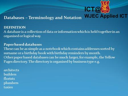 WJEC Applied ICT Databases – Terminology and Notation DEFINITION A database is a collection of data or information which is held together in an organised.
