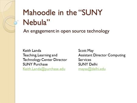 "Mahoodle in the ""SUNY Nebula"" An engagement in open source technology Keith Landa Teaching, Learning and Technology Center Director SUNY Purchase"