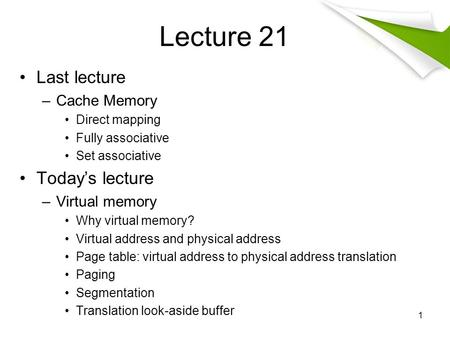 Lecture 21 Last lecture –Cache Memory Direct mapping Fully associative Set associative Today's lecture –Virtual memory Why virtual memory? Virtual address.