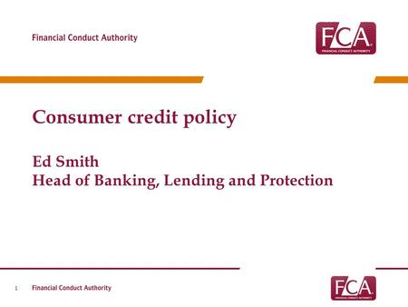 Consumer credit policy Ed Smith Head of Banking, Lending and Protection 1.