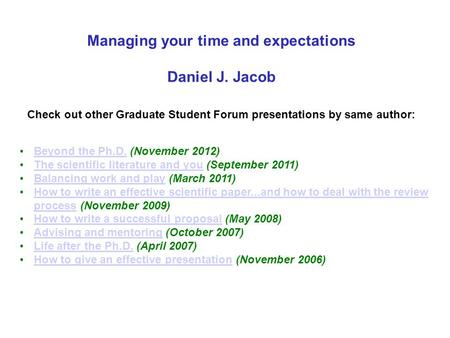 Managing your time and expectations Daniel J. Jacob Check out other Graduate Student Forum presentations by same author: Beyond the Ph.D. (November 2012)Beyond.
