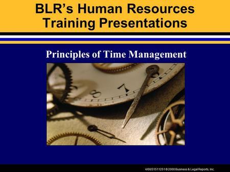 4/00/31511251 © 2000 Business & Legal Reports, Inc. BLR's Human Resources Training Presentations Principles of Time Management.