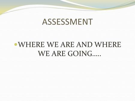ASSESSMENT WHERE WE ARE AND WHERE WE ARE GOING…...