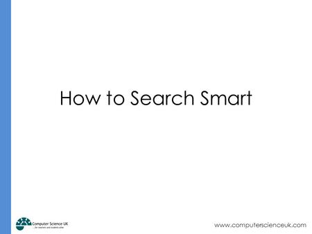 Www.computerscienceuk.com How to Search Smart. www.computerscienceuk.com Starter How do search engines work? Write down your thoughts on a mini whiteboard.