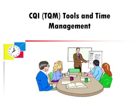CQI (TQM) Tools and Time Management. CQI or TQM?? u CQI – Continuous Quality Improvement or u TQM – Total Quality Management Technically, there are some.
