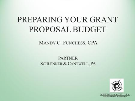 PREPARING YOUR GRANT PROPOSAL BUDGET M ANDY C. F UNCHESS, CPA PARTNER S CHLENKER & C ANTWELL, PA SCHLENKER & CANTWELL, P.A. C ERTIFIED P UBLIC A CCOUNTANTS.