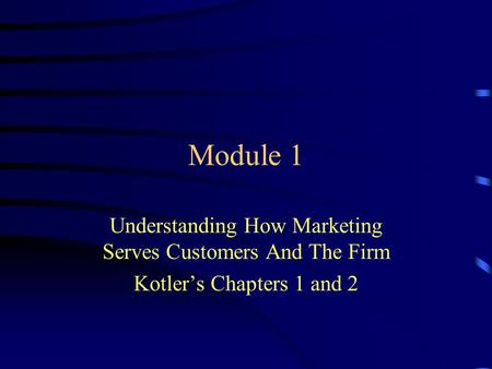 Module 1 Understanding How Marketing Serves Customers And The Firm Kotler's Chapters 1 and 2.