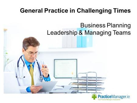 General Practice in Challenging Times Business Planning Leadership & Managing Teams.