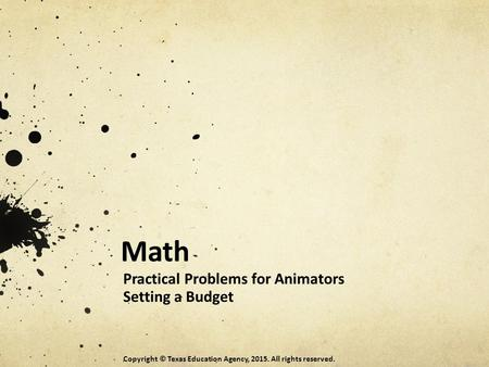 Math Practical Problems for Animators Setting a Budget Copyright © Texas Education Agency, 2015. All rights reserved.
