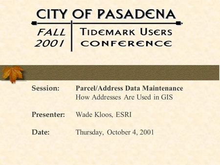 Session: Parcel/Address Data Maintenance How Addresses Are Used in GIS Presenter: Wade Kloos, ESRI Date: Thursday, October 4, 2001.