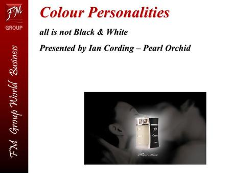FM Group World Business FM Group World Business Colour Personalities all is not Black & White Presented by Ian Cording – Pearl Orchid.