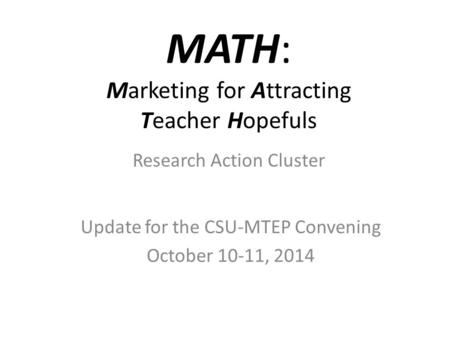 MATH: Marketing for Attracting Teacher Hopefuls Update for the CSU-MTEP Convening October 10-11, 2014 Research Action Cluster.
