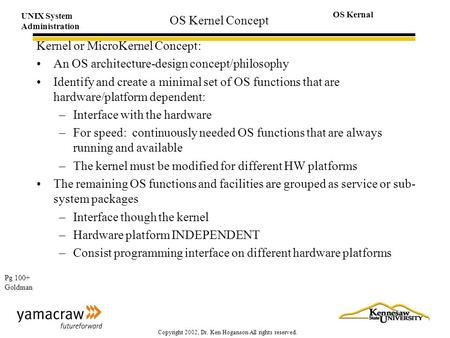 UNIX System Administration OS Kernal Copyright 2002, Dr. Ken Hoganson All rights reserved. OS Kernel Concept Kernel or MicroKernel Concept: An OS architecture-design.