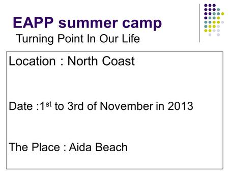 EAPP summer camp Turning Point In Our Life Location : North Coast Date :1 st to 3rd of November in 2013 The Place : Aida Beach.