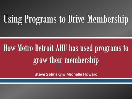  Steve Selinsky & Michelle Howard.  The Biggest value you can bring to members on a local level is quality programming and education opportunities o.
