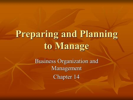 Preparing and Planning to Manage Business Organization and Management Chapter 14.