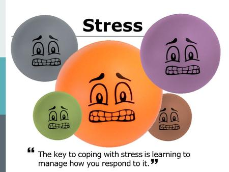 Stress The key to coping with stress is learning to manage how you respond to it.  