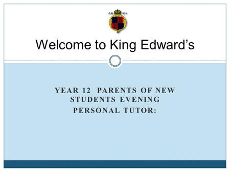 YEAR 12 PARENTS OF NEW STUDENTS EVENING PERSONAL TUTOR: Welcome to King Edward's.