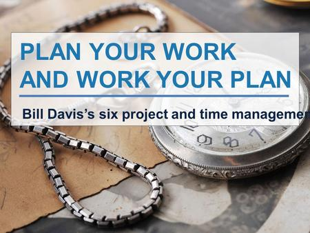PLAN YOUR WORK AND WORK YOUR PLAN Bill Davis's six project and time management tips.