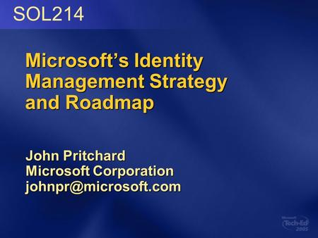 Microsoft's Identity Management Strategy and Roadmap John Pritchard Microsoft Corporation SOL214.