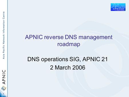 1 APNIC reverse DNS management roadmap DNS operations SIG, APNIC 21 2 March 2006.