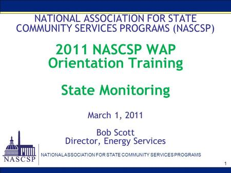 NATIONAL ASSOCIATION FOR STATE COMMUNITY SERVICES PROGRAMS 1 NATIONAL ASSOCIATION FOR STATE COMMUNITY SERVICES PROGRAMS (NASCSP) 2011 NASCSP WAP Orientation.