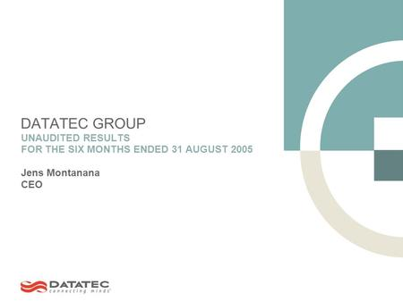 DATATEC GROUP UNAUDITED RESULTS FOR THE SIX MONTHS ENDED 31 AUGUST 2005 Jens Montanana CEO.