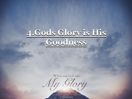 4.Gods Glory is His Goodness. (1) The goodness of God is a character trait which applies to every other attribute.
