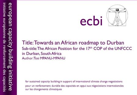 European capacity building initiativeecbi Title: Towards an African roadmap to Durban Sub-title: The African Position for the 17 th COP of the UNFCCC in.