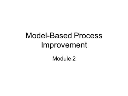 Model-Based Process Improvement Module 2. Module Objectives This module will enable students to recall information about the history of CMMI fundamentals.