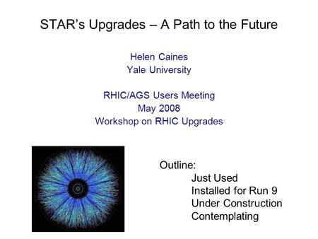 STAR's Upgrades – A Path to the Future Helen Caines Yale University RHIC/AGS Users Meeting May 2008 Workshop on RHIC Upgrades Outline: Just Used Installed.