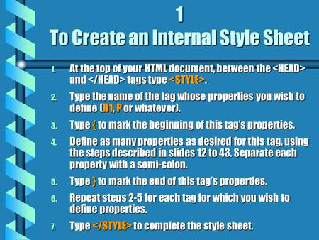1 To Create an Internal Style Sheet 1. At the top of your HTML document, between the and tags type. 2. Type the name of the tag whose properties you wish.