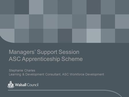 Managers' Support Session ASC Apprenticeship Scheme Stephanie Charles Learning & Development Consultant, ASC Workforce Development.