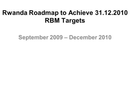 Rwanda Roadmap to Achieve 31.12.2010 RBM Targets September 2009 – December 2010.
