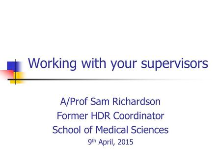 Working with your supervisors A/Prof Sam Richardson Former HDR Coordinator School of Medical Sciences 9 th April, 2015.
