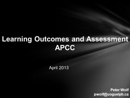 Learning Outcomes and Assessment APCC Peter Wolf April 2013 1.