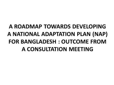 A ROADMAP TOWARDS DEVELOPING A NATIONAL ADAPTATION PLAN (NAP) FOR BANGLADESH : OUTCOME FROM A CONSULTATION MEETING.