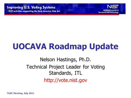 TGDC Meeting, July 2011 UOCAVA Roadmap Update Nelson Hastings, Ph.D. Technical Project Leader for Voting Standards, ITL