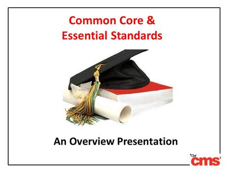 Common Core & Essential Standards An Overview Presentation.