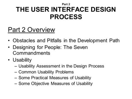 Part 2 THE USER INTERFACE DESIGN PROCESS Part 2 Overview Obstacles and Pitfalls in the Development Path Designing for People: The Seven Commandments Usability.