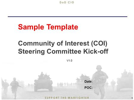 9/11/2015 1 SUPPORT THE WARFIGHTER DoD CIO 1 Sample Template Community of Interest (COI) Steering Committee Kick-off Date: POC: V1.0.