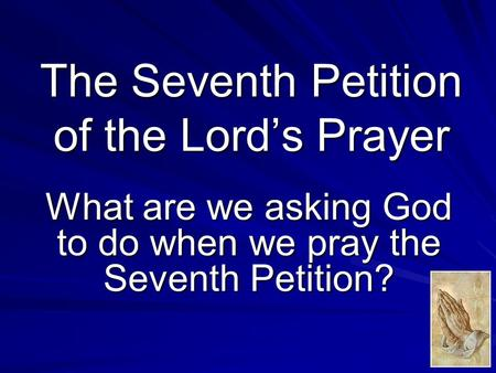 The Seventh Petition of the Lord's Prayer What are we asking God to do when we pray the Seventh Petition?